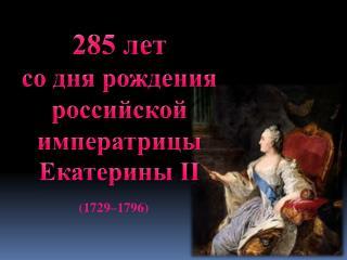 285 лет  со дня рождения российской императрицы Екатерины II