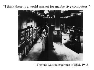 """I think there is a world market for maybe five computers."""