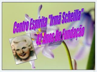 """Centro Espírita """"Irmã Scheilla""""                          42 Anos De Fundação"""