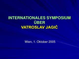 INTERNATIONALES SYMPOSIUM ÜBER  VATROSLAV JAGIĆ