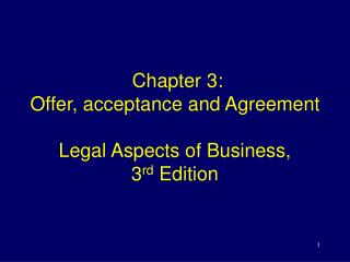 Chapter 3:  Offer, acceptance and Agreement Legal Aspects of Business,  3 rd  Edition