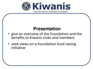 Presentation give an overview of the Foundation and the benefits to Kiwanis clubs and members