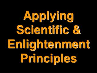 Applying Scientific & Enlightenment Principles
