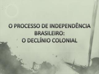 O PROCESSO DE INDEPEND�NCIA BRASILEIRO: O DECL�NIO COLONIAL