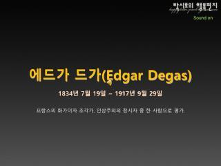 에드가 드가 (Edgar Degas) 1834 년  7 월  19 일  ~ 1917 년  9 월  29 일