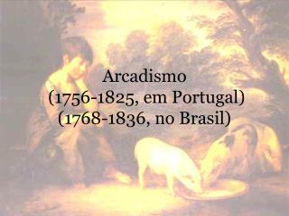 Arcadismo  (1756-1825, em Portugal) (1768-1836, no Brasil)