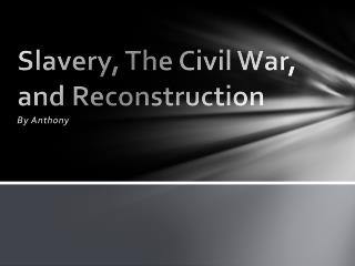 Slavery, The Civil  W ar, and Reconstruction