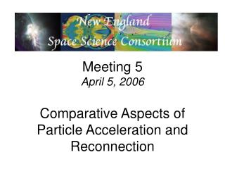Meeting 5 April 5, 2006 Comparative Aspects of Particle Acceleration and Reconnection