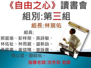 《 自由之心 》 讀書會 組別 : 第 三 組 組長 : 林宸佑