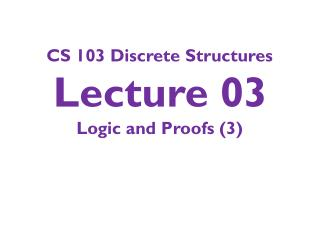 CS 103 Discrete Structures Lecture 03 Logic and Proofs (3)