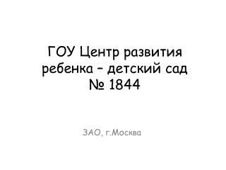 ГОУ Центр развития ребенка – детский сад  № 1844