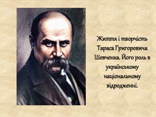 Життя і творчість Тараса Григоровича Шевченка. Його роль в українському національному відродженні.