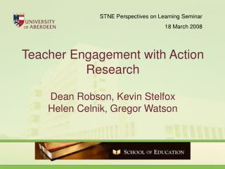 Teacher Engagement with Action Research Dean Robson, Kevin Stelfox Helen Celnik, Gregor Watson