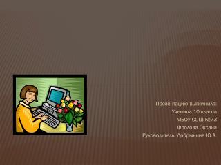 Презентацию выполнила: Ученица 10 класса МБОУ СОШ №73 Фролова Оксана Руководитель: Добрынина Ю.А.