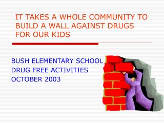 IT TAKES A WHOLE COMMUNITY TO BUILD A WALL AGAINST DRUGS FOR OUR KIDS