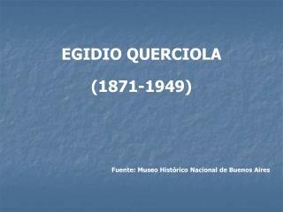 EGIDIO QUERCIOLA  (1871-1949) Fuente: Museo Histórico Nacional de Buenos Aires
