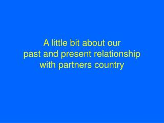A  little bit about our  past and present relationship  with  partners  country