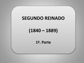 SEGUNDO REINADO (1840 – 1889) 1ª. Parte