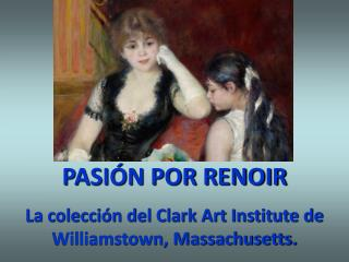 PASIÓN POR RENOIR La colección del Clark Art Institute de Williamstown, Massachusetts.