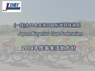 ( 一社 ) 全日本実業団自転車競技 連盟 Japan  Bicyclist Club  Federation 2014 年度事業 活動方針