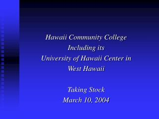 Hawaii Community College Including its University of Hawaii Center in West Hawaii  Taking Stock March 10, 2004