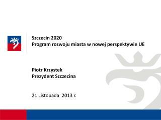 Szczecin 2020  Program rozwoju miasta w nowej perspektywie UE Piotr Krzystek  Prezydent  Szczecina