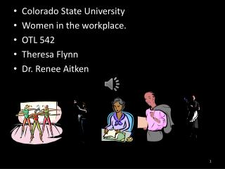 Colorado State University Women in the workplace. OTL 542 Theresa Flynn Dr. Renee Aitken