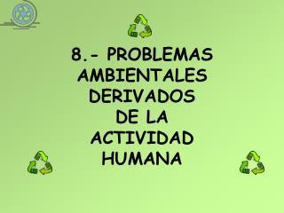 8.- PROBLEMAS AMBIENTALES DERIVADOS  DE LA  ACTIVIDAD HUMANA