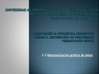 COMPUTACIÓN II: ESTADÍSTICA DESCRIPTIVA UNIDAD II. DISTRIBUCIÓN DE FRECUENCIAS presentación BÁSICA