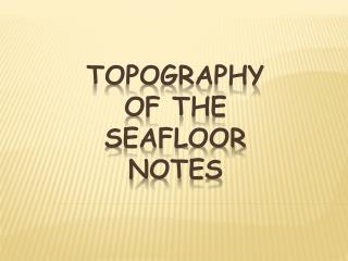 TOPOGRAPHY OF THE  SEAFLOOR NOTES