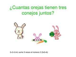 ¿Cuantas orejas tienen tres conejos juntos?