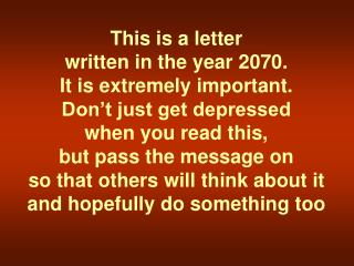 This is a letter  written in the year 2070.  It is extremely important.  Don't just get depressed