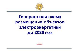 Генеральная схема  размещения объектов электроэнергетики  до 2020  года Москва апрель 2007 г.
