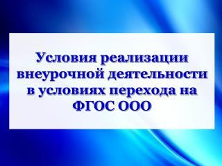 Условия реализации внеурочной деятельности  в условиях перехода на ФГОС ООО