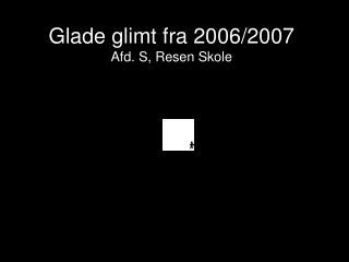 Glade glimt fra 2006/2007 Afd. S, Resen Skole