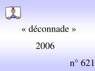 «déconnade»                 2006 n° 621