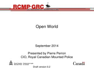 Open World September  2014 Presented  by Pierre Perron CIO, Royal Canadian  Mounted  Police