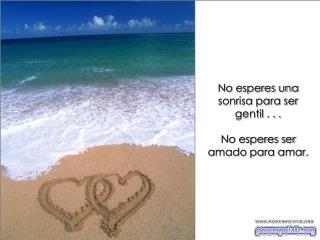 No esperes una sonrisa para ser gentil . . . No esperes ser amado para amar.