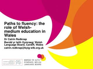 Paths to fluency: the role of Welsh-medium education in Wales Dr Catrin Redknap Bwrdd yr Iaith Gymraeg