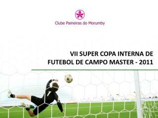 VII SUPER COPA INTERNA DE FUTEBOL DE CAMPO MASTER - 2011