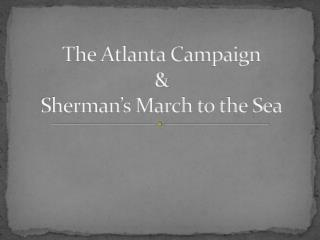 The Atlanta Campaign &  Sherman's March to the Sea