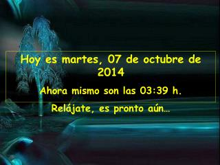 Hoy es  martes, 07 de octubre de 2014 Ahora mismo son las  03:39  h. Rel�jate, es pronto a�n�