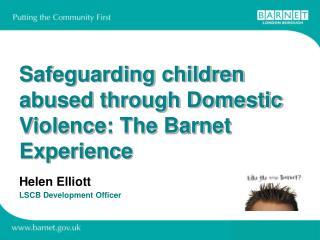 Safeguarding children abused through Domestic Violence: The Barnet Experience   Helen Elliott LSCB Development Officer