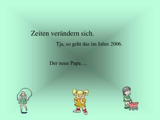Zeiten verändern sich. Tja, so geht das im Jahre 2006. Der neue Papa….