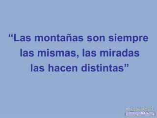 """""""Las montañas son siempre  las mismas, las miradas  las hacen distintas"""""""