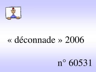 «déconnade» 2006                         n° 60531