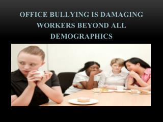 Office Bullying Is Damaging Workers beyond All Demographics
