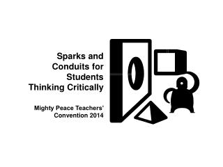 Sparks and Conduits for Students Thinking Critically Mighty Peace Teachers' Convention 2014
