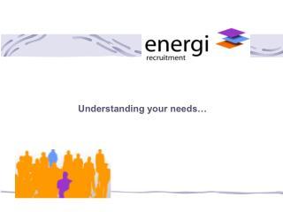 Understanding your needs…