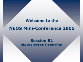 Welcome to the NEOS Mini-Conference 2005 Session B1 Newsletter Creation